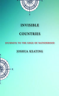 Invisible CountriesJourneys to the Edge of Nationhood【電子書籍】[ Joshua Keating ]