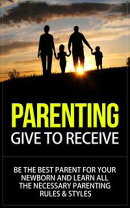Parenting - Give to Receive - Be The Best Parent for Your Newborn and Learn All The Necessary Parenting Rule…