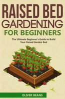 Raised Bed Gardening for Beginner: The Ultimate Beginner's Guide to Quickly Build Your Raised Garden Bed. H…
