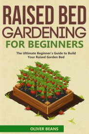 Raised Bed Gardening for Beginner: The Ultimate Beginner's Guide to Quickly Build Your Raised Garden Bed. How to Grow and Sustain Vegetables, Fruits and Herbs in Your Own Organic Vegetable Garden【電子書籍】[ Oliver Beans ]