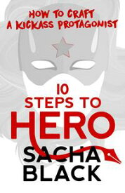 10 Steps To Hero - How To Craft a Kickass Protagonist【電子書籍】[ Sacha Black ]