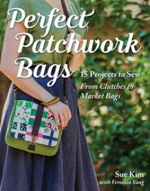 Perfect Patchwork Bags15 Projects to Sew - From Clutches to Market Bags【電子書籍】[ Sue Kim ]