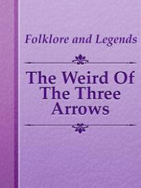 The Weird Of The Three Arrows【電子書籍】[ Folklore and Legends ]