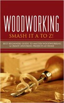 Woodworking - Smash it A to Z! - Best Beginners Guide to Master Woodworking & Create Shocking Projects At Ho…