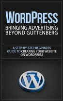 WordPress - Bringing Advertising Beyond Guttenberg - A Step-by-Step Beginners Guide to Creating Your Website…