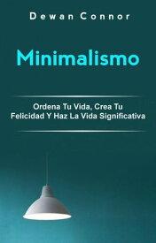 Minimalismo: Ordena Tu Vida, Crea Tu Felicidad Y Haz La Vida Significativa.Libro de Meditaci?n【電子書籍】[ Dewan Connor ]