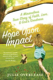 Hope Upon ImpactA Miraculous True Story of Faith, Love, and God's Goodness【電子書籍】[ Julie Overlease ]