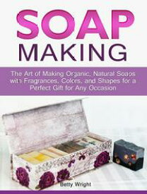 Soap Making: The Art of Making Organic, Natural Soaps with Fragrances, Colors, and Shapes for a Perfect Gift for Any Occasion【電子書籍】[ Betty Wright ]
