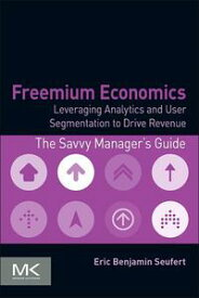 Freemium EconomicsLeveraging Analytics and User Segmentation to Drive Revenue【電子書籍】[ Eric Benjamin Seufert ]