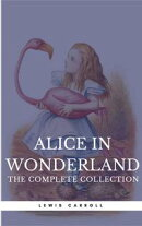 "Alice in Wonderland: The Complete Collection [all 5 books + a lost chapter from ""Through the Looking Glass""]…"