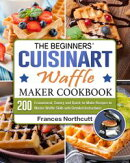 The Beginners' Cuisinart Waffle Maker Cookbook:200 Economical, Savory and Quick-to-Make Recipes to Master Wa…
