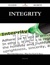 Integrity 174 Success Secrets - 174 Most Asked Questions On Integrity - What You Need To Know【電子書籍】[ Henry Ford ]