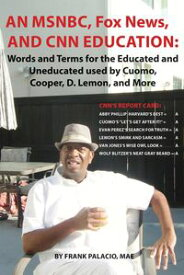 An MSNBC, FOX News, and CNN Education Words and Terms for the Educated and Uneducated used by Cuomo, Cooper, D. Lemon, and More【電子書籍】[ Frank Palacio ]