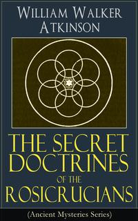 The Secret Doctrines of the Rosicrucians (Ancient Mysteries Series)Revelations about the Ancient Secret Society Devoted to the Study of Occult Doctrines, the Spiritual Realm of the Universe and the Manifestation of Occult Powers【電子書籍】