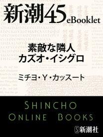素敵な隣人カズオ・イシグロー新潮45eBooklet【電子書籍】[ ミチヨ・Y・カッスート ]