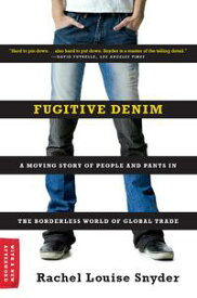 Fugitive Denim: A Moving Story of People and Pants in the Borderless World of Global Trade【電子書籍】[ Rachel Louise Snyder ]
