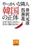 やっかいな隣人 韓国の正体ー-なぜ「反日」なのに、日本に憧れるのか