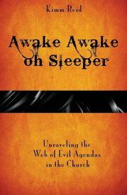 Awake Awake oh Sleeper Unraveling the Web of Evil Agendas in the Church【電子書籍】[ Kimm Reid ]
