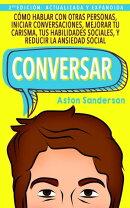Conversar: Cómo Hablar con Otras Personas, Iniciar Conversaciones, Mejorar tu Carisma, tus Habilidades Soci…