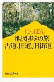 にっぽん地図歩きの旅 古道、旧道、旧街道【電子書籍】[ 堀淳一 ]