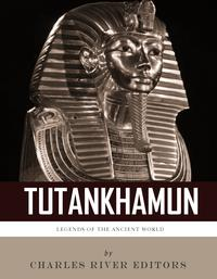 Legends of the Ancient World: The Life and Legacy of King Tutankhamun【電子書籍】[ Charles River Editors ]