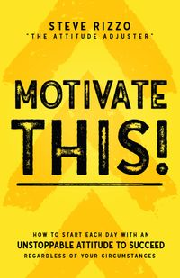 Motivate THIS!How to Start Each Day with an Unstoppable Attitude to Succeed Regardless of Your Circumstances (New Edition Updated and Expanded)【電子書籍】[ Steve Rizzo ]