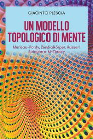 Un Modello Topologico di Mente: Merleau-Ponty, Zentralk?rper, Husserl, Stringhe e M-Theory【電子書籍】[ Giacinto Plescia ]