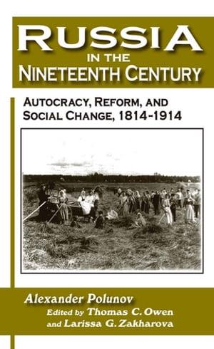 Russia in the Nineteenth Century: Autocracy, Reform, and Social Change, 1814-1914Autocracy, Reform, and Social Change, 1814-1914【電子書籍】[ A. I. U. Polunov ]