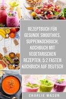 Rezeptbuch für gesunde Smoothies & Suppenkochbuch & Kochbuch Mit Vegetarischen Rezepten & 5:2 Fasten Kochbu…