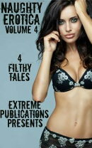 Naughty Erotica Volume 4: 4 Filthy Tales