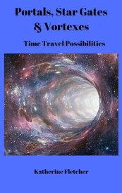 Portals, Stargates & Vortexes: Time Travel PossibilitiesTime Travel Series, #3【電子書籍】[ Katherine Fletcher ]