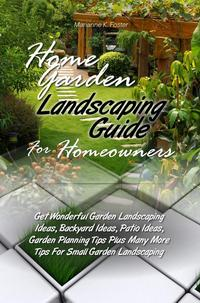 Home Garden Landscaping Guide For HomeownersGet Wonderful Garden Landscaping Ideas, Backyard Ideas, Patio Ideas, Garden Planning Tips Plus Many More Tips For Small Garden Landscaping【電子書籍】[ Marianne K. Foster ]