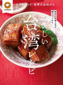 おいしい台湾レシピクックパッド 世界の台所から 地元の料理上手が教えてくれた【電子書籍】