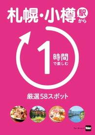 札幌・小樽駅から1時間で楽しむ厳選58スポット【電子書籍】[ 北海道Walker編集部 ]