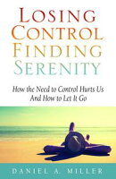 Losing Control, Finding Serenity: How the Need to Control Hurts Us and How to Let It Go
