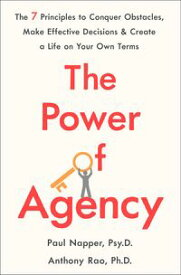 The Power of Agency The 7 Principles to Conquer Obstacles, Make Effective Decisions, and Create a Life on Your Own Terms【電子書籍】[ Dr. Paul Napper ]