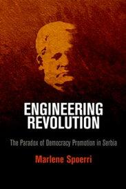 Engineering Revolution The Paradox of Democracy Promotion in Serbia【電子書籍】[ Marlene Spoerri ]