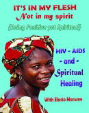 """""""It's in My Flesh: Not in My Spirit: HIV/AIDS and Spiritual Healing; Being Positive Yet Spiritual - Taking Y…"""