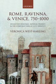 Rome, Ravenna, and Venice, 750-1000Byzantine Heritage, Imperial Present, and the Construction of City Identity【電子書籍】[ Veronica West-Harling ]