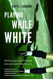 Playing While WhitePrivilege and Power on and off the Field【電子書籍】[ David J. Leonard ]