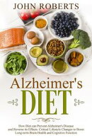 Alzheimers Diet: How Diet can Prevent Alzheimer's Disease and Reverse its Effects. Critical Lifestyle Change…