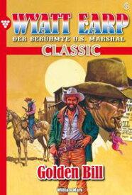 Wyatt Earp Classic 6 ? WesternGolden Bill【電子書籍】[ William Mark ]