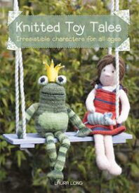Knitted Toy TalesIrresistible Characters for All Ages【電子書籍】[ Laura Long ]
