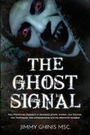 The Ghost Signal: New Paranormal Research In Recently Deceased Ghosts, Entities, New Theories, New Technique…