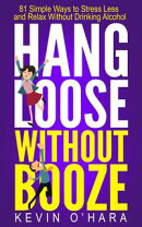 Hang Loose Without Booze: 81 Simple Tools to Stress Less and Relax More Without Drinking Alcohol