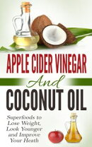 Apple Cider Vinegar and Coconut Oil: Superfoods to Lose Weight, Look Younger and Improve Your Heath