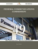 Federal Communications Commission 49 Success Secrets - 49 Most Asked Questions On Federal Communications Com…