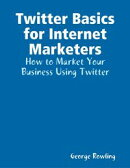 Twitter Basics for Internet Marketers: How to Market Your Business Using Twitter