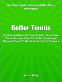 Better TennisAn Illustrated Guide To Tennis Teacher, Tennis Tips, Tennis The Inner Game, Tennis Tips An Absolute Beginners Guide To Tennis and Tennis For Dummies【電子書籍】[ Lori K. Silvey ]