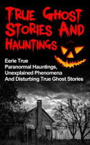 True Ghost Stories And Hauntings: Eerie True Paranormal Hauntings, Unexplained Phenomena And Disturbing True…